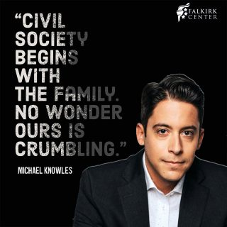 The family was created by God and is the building block of civilizations. When you demolish the family, as the radical left actively seeks to do, you demolish civilization, replacing God's structures for society with man's authoritarian chaos.